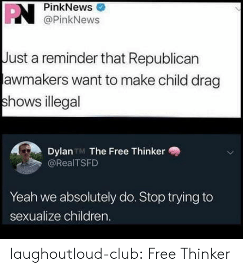 dylan: PN  PinkNews  @PinkNews  Just a reminder that Republican  awmakers want to make child drag  shows illegal  Dylan TM The Free Thinker  @RealTSFD  Yeah we absolutely do. Stop trying to  sexualize children. laughoutloud-club:  Free Thinker