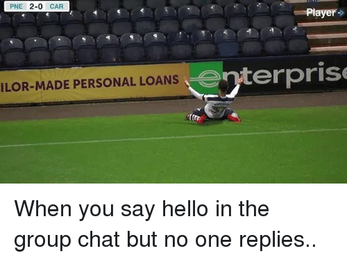 player: PNE  2-0  CAR  Player  enterprise  ILOR-MADE PERSONAL LOANS When you say hello in the group chat but no one replies..