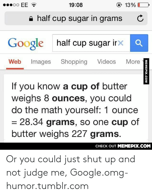 Just Shut: po EE  @ 13%  19:08  A half cup sugar in grams  half cup sugar irx  Google  Web  Images  Shopping  Videos  More  If you know a cup of butter  weighs 8 ounces, you could  do the math yourself: 1 ounce  = 28.34 grams, so one cup of  butter weighs 227 grams.  CHECK OUT MEMEPIX.COM  MEMEPIX.COM Or you could just shut up and not judge me, Google.omg-humor.tumblr.com