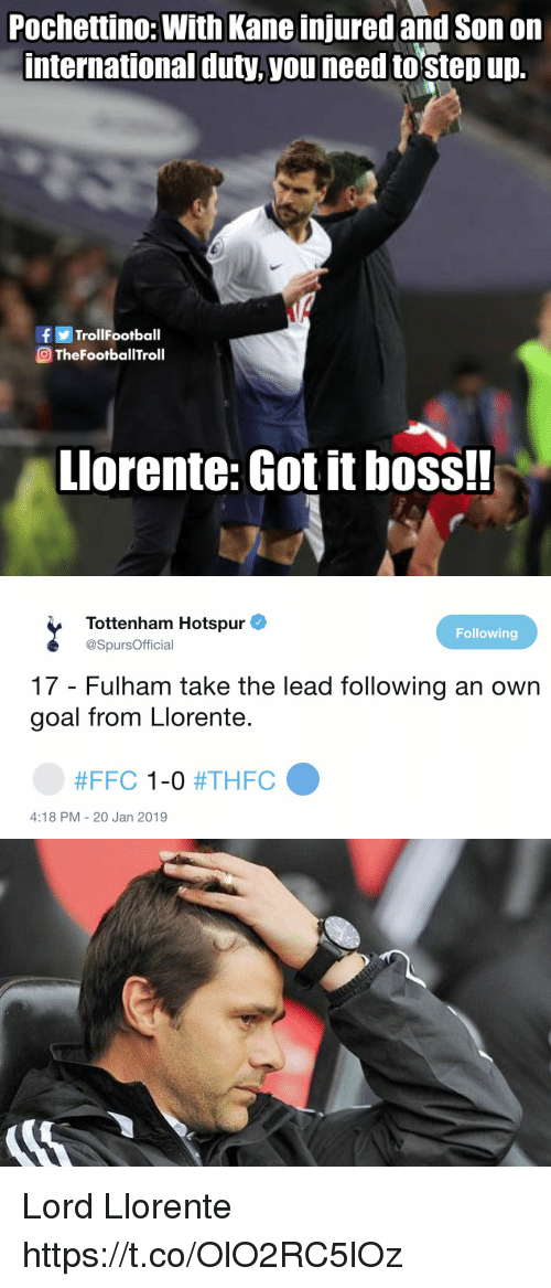 tottenham hotspur: Pochettino: With Kane injured and Son on  international duty,you need tostep up.  fTrolIFootball  TheFootballTroll  Llorente: Got it boss!!   Tottenham Hotspur  @SpursOfficial  Following  17 - Fulham take the lead following an own  goal from Llorente.  #FFC 1-0 #THFC  4:18 PM - 20 Jan 2019 Lord Llorente https://t.co/OlO2RC5lOz