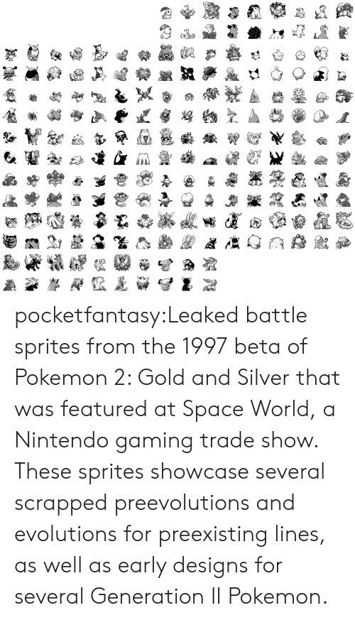 sprites: pocketfantasy:Leaked battle sprites from the 1997 beta of Pokemon 2: Gold and Silver that was featured at Space World, a Nintendo gaming trade show. These sprites showcase several scrapped preevolutions and evolutions for preexisting lines, as well as early designs for several Generation II Pokemon.