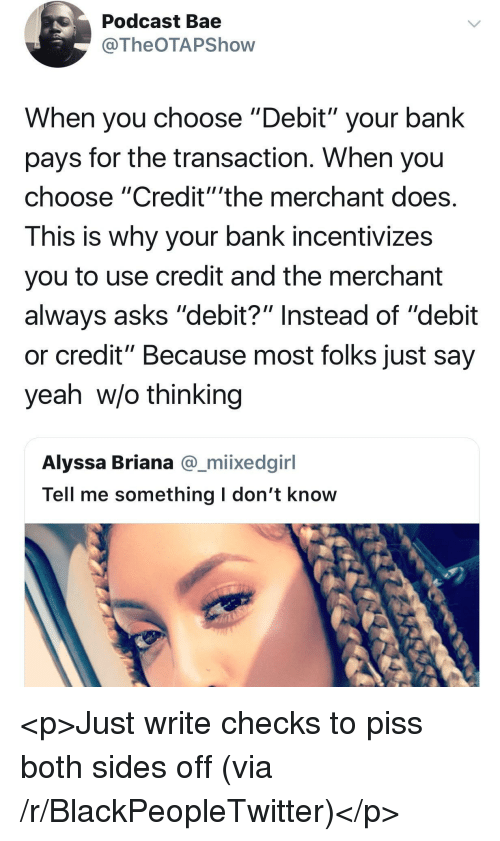 """Bae, Blackpeopletwitter, and Yeah: Podcast Bae  @TheOTAPShovw  When you choose """"Debit"""" your bank  pays for the transaction. When you  choose """"Credit""""'the merchant does  This is why your bank incentivizes  you to use credit and the merchant  always asks """"debit?"""" Instead of """"debit  or credit"""" Because most folks just say  yeah w/o thinking  Alyssa Briana @_miixedginl  Tell me something l don't know <p>Just write checks to piss both sides off (via /r/BlackPeopleTwitter)</p>"""