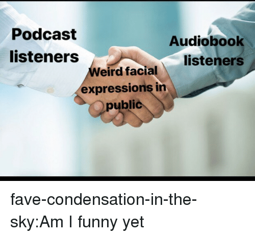 facial expressions: Podcast  listeners  Audiobook  listeners  eird facial  expressions in  public fave-condensation-in-the-sky:Am I funny yet
