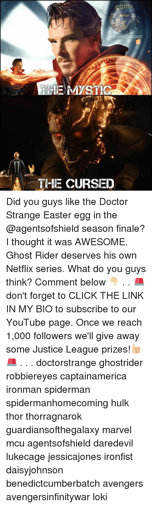 Click, Doctor, and Easter: PODCAST  UNCANNYCOMICQUEST  E MYSTIG  THE CURSED Did you guys like the Doctor Strange Easter egg in the @agentsofshield season finale? I thought it was AWESOME. Ghost Rider deserves his own Netflix series. What do you guys think? Comment below 👇🏼 . . 🚨don't forget to CLICK THE LINK IN MY BIO to subscribe to our YouTube page. Once we reach 1,000 followers we'll give away some Justice League prizes!👍🏼🚨 . . . doctorstrange ghostrider robbiereyes captainamerica ironman spiderman spidermanhomecoming hulk thor thorragnarok guardiansofthegalaxy marvel mcu agentsofshield daredevil lukecage jessicajones ironfist daisyjohnson benedictcumberbatch avengers avengersinfinitywar loki