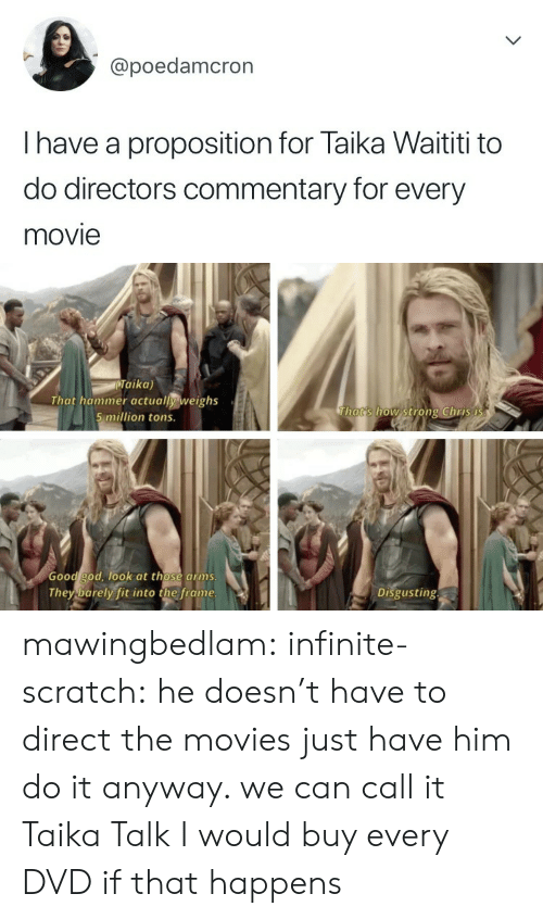 proposition: @poedamcron  I have a proposition for Taika Waititi to  do directors commentary for every  movie   Taika)  That hammer actually weighs  5 million tons.  Thats how strong Chris i  Good god, ook at those arms  They barely fit into the frame  Disgusting mawingbedlam: infinite-scratch: he doesn't have to direct the movies just have him do it anyway. we can call it Taika Talk I would buy every DVD if that happens