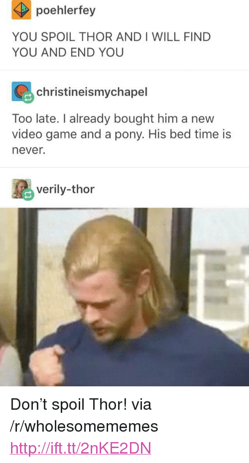 """bed time: poehlerfey  YOU SPOIL THOR AND I WILL FIND  YOU AND END YOU  christineismychapel  Too late. I already bought him a new  video game and a pony. His bed time is  never.  verily-thor <p>Don't spoil Thor! via /r/wholesomememes <a href=""""http://ift.tt/2nKE2DN"""">http://ift.tt/2nKE2DN</a></p>"""