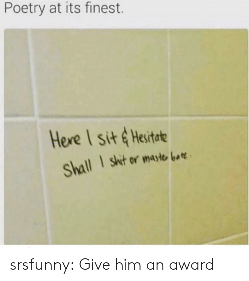 hesitate: Poetry at its finest.  Here I sit & Hesitate  shit or maste bat  Shall srsfunny:  Give him an award