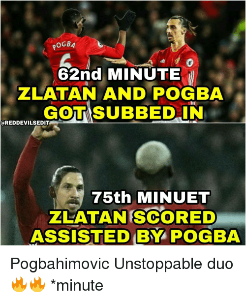 Memes, 🤖, and Pogba: POGBA  62nd MINUTE  ZLATAN AND POGBA  GOOTTISUBBED IN  aREDDEVILSEDIT  75th MINUET  ZLATAN SCORED  ASSISTED BY  POGBA Pogbahimovic Unstoppable duo 🔥🔥 *minute