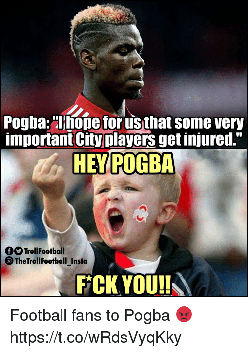 "Football, Memes, and Nope: Pogba:""nope for us that some very  important City players get injured.""  HEY POGBA  OTrollFootball  The TrollFootball Insta  FCK YOUI! Football fans to Pogba 😡 https://t.co/wRdsVyqKky"