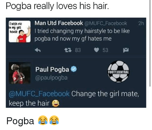 Be Like, Facebook, and Memes: Pogba really loves his hair.  Man Utd Facebook  @MUFC Facebook  2h  Wish rio  I tried changing my hairstyle to be like  house A  pogba nd now my gf hates me  t 83 53 M  Ca Paul Pogba  e  FOOTY CENTRAL  @paulpogba  @MUFC Facebook Change the girl mate,  keep the hair Pogba 😂😂