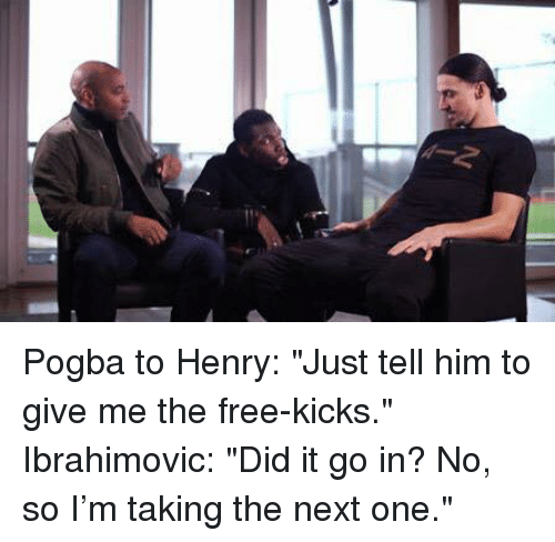 "Memes, 🤖, and Ibrahimovic: Pogba to Henry: ""Just tell him to give me the free-kicks.""  Ibrahimovic: ""Did it go in? No, so I'm taking the next one."""