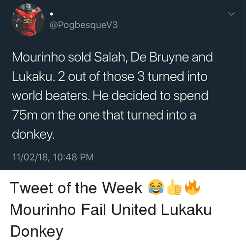 De Bruyne: @Pogbesquev3  Mourinho sold Salah, De Bruyne and  Lukaku. 2 out of those 3 turned into  world beaters. He decided to spend  75m on the one that turned into a  donkey  11/02/18, 10:48 PM Tweet of the Week 😂👍🔥 Mourinho Fail United Lukaku Donkey