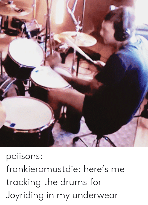 tracking: poiisons:  frankieromustdie:here's me tracking the drums for Joyriding in my underwear