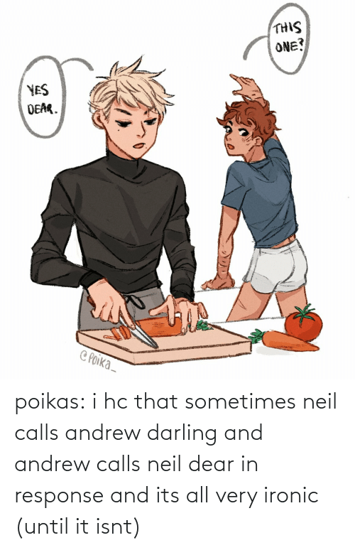 Ironic: poikas:  i hc that sometimes neil calls andrew darling and andrew calls neil dear in response and its all very ironic (until it isnt)