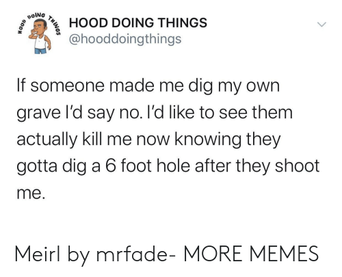 foot: poiNG  HOOD DOING THINGS  @hooddoingthings  If someone made me dig my own  grave l'd say no. l'd like to see them  actually kill me now knowing they  gotta dig a 6 foot hole after they shoot  me.  THINOS Meirl by mrfade- MORE MEMES