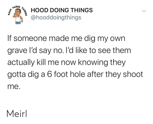 foot: poiNG  HOOD DOING THINGS  @hooddoingthings  If someone made me dig my own  grave l'd say no. l'd like to see them  actually kill me now knowing they  gotta dig a 6 foot hole after they shoot  me.  THINOS Meirl