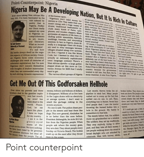 gwar: Point-Counterpoint: Nigeria  Nigeria May Be A D  nce taking West African His | of the human spirit.  (oscinated by the Nigerians don't need money for Ishan stilt  Ever  tory 201, I've been fascinated  all specialize in beautiful dances The and his sult is realiy uay Ww's  air  cultural ta-stereos or CDs: They make their  pestry that is music!  dancers twist abeut in the  own air wearing their muliti-colored raffia  costumes. The  Along with a huge variety  the Atrican lames ow  Bat for all that oture,  of palm costumes. The Ubakala people wondertul thing sba Nira iw  Profes- drums, traditional instruments in resolve conflicts and  sor Olson really clude many kinds of flutes, xyto- sons of the yam and  mark the ea wanh and henpitality of t  hones, and wooden clappers. Music vests with slow, ritualistic  opened my eyes and  to Nigerian ac permeates all aspects of life there, in. while wearin  complishments cluding public assemblies, festivals, carved  cocoa-yam har peoples Whether thry speak ea  vests with slow, ritualistic stomping Eds, tp ipe Iala, 10oma, Np  wooden masks Doesn't that gososup all Sigerians will et  visitoe to their homes with & piece  g these huge, intricately  Gwar  weddings, funerals, and storytelling sound amazing?  sessions. In fact, in Nigeria, music lit-Of course, I would only be reinfore boiled meat and a ceremonial te  and literature.  What an incred erally is a language: Giant slit drums ing racist  ly lach Spence  if 1 just talked  diversity of Vermost ibly cool place are used to relay messages between about Nigerians playing druems and  It's sad how villages situated along river systems.dancing. Have you ever heard of the  bowl holding a sauce for dipping n  this kind ot  that I would  food  generonity  reaily love to experence  and kindee  the nega (At first, I figured it was like Morse book Things Fall Apart by and  me economic actually an extremely sophisticated definitely one of the best books I've berige of N  the media always dwell on  Grant- Code, but I learned in class that it's Achebe? He's a Nigerian writer. 's  Its As you can see, the rich eatur  of African society.  ed, Nigeria faces some e  centuries of tonal language system) There's a ever read. Then there's Wole Soyinka, the strengh to overcome the  the mamy  the Nigerian playwright who won the challenges that a developing Alfricas  West African djembe-a large, goblet  exploitation), but I'm sure  nation such as itseit taces t  col  Nigerians don't concern  with thoughts of shallow  when they are surrounded every day want to get.  by such stirring, dynamic expressions The various ethnic groups of Nigeria I mous musician, is also from Nigeria. there!  themselvesshaped drum-at this store on Uni- Nobel Prize in 1986. He had to flee the  versity Avenue for $450 that I totally country because the government such an exciting time to be in Nige  wanted to kill him. Fela Kuti, the fa ria right now. I've got to get ove  Get Me Out Of This Godforsaken Hellhole  ver since my parents and three | money, billions and billions of dollars, | Last month, thieves broke the oil | broken bottles. They attack you  brothers died in the gasoline explo- it disappears. Millions of us live here pipeline to steal fuel. Many people beat you down The people somet  sion last month, in the Lagos slums with no electricity rushed out to scoop up the fuel that chase a thief who steals a bag  my mind has or sewage system. I don't want to spilled out-to use, to sell. Then, crowd chases him and throw  been dead to the smell the garbage rotting in the everything was in flames, Seven hun- down and beats him to deat  could try to leave. But I must  to buy in the streets. There  dred people died. I saw the tractor streets are very bad There is  world. Please, streets anymore.  God, let me No one is safe. The police chase peo- throwing the burned bodies into a hatrecd.  leave this place. ple in the streets and beat them like hole in the ground. My family is I I coald g  or my country. is no bette  I see it in the President Babangida, he stole $12 bil threw my grandmother out a window  er than the ones before. The month before that, the soldiers money for food. There is no g  The soldiers, they set up roadblocks. tors. I am still young. I don  n from the Nigerian people. When  shoot people every  ey are shot.They shoot people every past, and they take all their money. I killed by the police. Please.  ria Beach. The bodies see people walking down the street in me. Shango, Ogun, lfa, pr  anybody trying to drive get sick and starve I doa  stares of the people ask where the money goes, They stop  people on the street. We have nothing.  wbo promise elections but steal all  have been ruled by fat generals Sunday on Vict  honey from the people. The oil them in the ocean  on the  wash up on the sand after they throw broad daylight who are attacked by don't want to die.I barve te  criminals. Men with knives, sticks, here.d Point counterpoint