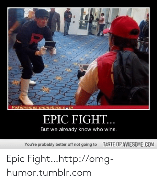 memebase: Pokémemes memebase.cm  EPIC FIGHT...  But we already know who wins.  TASTE OF AWESOME.COM  You're probably better off not going to Epic Fight…http://omg-humor.tumblr.com
