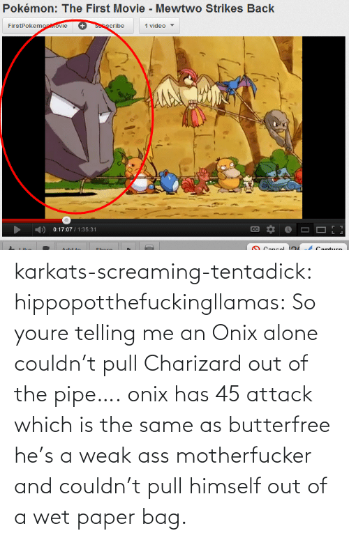 Strikes Back: Pokémon: The First Movie - Mewtwo Strikes Back  FirstPokemoprovie  +Sscribe  1 video  0:17:07 / 1:35:31  CC  O Cancol  Canture  A dd to  Share karkats-screaming-tentadick:  hippopotthefuckingllamas:  So youre telling me an Onix alone couldn't pull Charizard out of the pipe….  onix has 45 attack which is the same as butterfree he's a weak ass motherfucker and couldn't pull himself out of a wet paper bag.