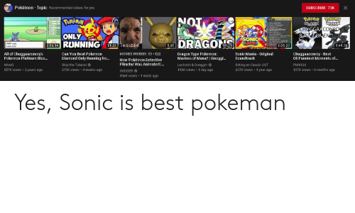 Sonic Mania: Pokémon Topic Recommended videos for you  X  SUBSCRIBE 73K  NOT  POKEMON  WHETE  CHEGGAACONROY'S  DLACK  ONLY  RUNNING  BSTMOMENTS  JUst  SONIC  MANTA  DRAGON  2:05:23  11:23 NSIDER  18:01  2:56:14  8:05  1:48:30  All of Chuggaaconroy's  Pokemon Platinum Bios...  Chuggaaconroy- Best  Of/Funniest Moments of...  Can You Beat Pokemon  Dragon Type Pokemon:  Masters of Mana? | Gnoggi...  Sonic Mania - Original  Soundtrack  MOVIES INSIDER S3 E22  Diamond Only Running fro...  How 'Pokémon Detective  Pikachu'Was Animated ...  Skip the Tutorial  278K views 4 weeks ago  Lockstin & Gnoggin  198K views 1 day ago  Sitting on Clouds OST  237K views :1 year ago  NitroG  PM1984  557K views 2 years ago  137K views 8 months ago  INSIDER  496K views 1 week ago Yes, Sonic is best pokeman