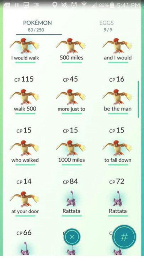 rattatas: POKEMON  83/250  500 miles  l would walk  cp 115  CP45  walk 500  more just to  cp 15  cp 15  1000 miles  who walked  CP84  CP  14  Rattata  at your door  CP 66  EGGS  9/9  and I would  CP 16  be the man  CP  15  to fall down  CP  72  Rattata