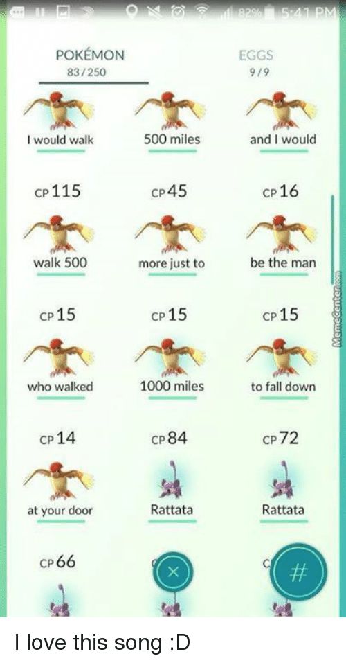 rattatas: POKEMON  83/250  500 miles  would walk  CP 115  CP 4  walk 500  more just to  cp 15  CP 15  who walked  1000 miles  CP  14  CP  84  Rattata  at your door  CP  66  EGGS  9/9  and I would  cp 16  be the man  cp 15  to fall down  CP72  Rattata I love this song :D