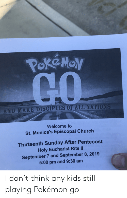 Church, Pokemon, and Kids: PokeMON  AND MAKE DISCIPLES OF ALL NATIONS  Welcome to  St. Monica's Episcopal Church  Thirteenth Sunday After Pentecost  Holy Eucharist Rite II  September 7 and September 8, 2019  5:00 pm and 9:30 am I don't think any kids still playing Pokémon go