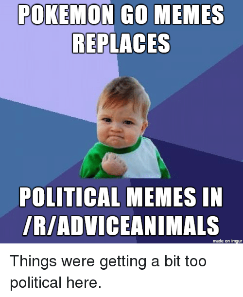 Meme, Memes, and Pokemon: POKEMON Go MEMES  REPLACES  POLITICAL MEMES IN  IRIADVICEANIMALS  made on imgur Things were getting a bit too political here.