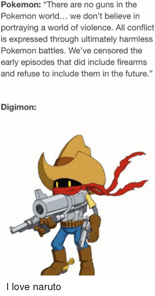 "pokemons: Pokemon: ""There are no guns in the  Pokemon world... we don't believe in  portraying a world of violence. All conflict  is expressed through ultimately harmless  Pokemon battles. We've censored the  early episodes that did include firearms  and refuse to include them in the future.""  Digimon: I love naruto"