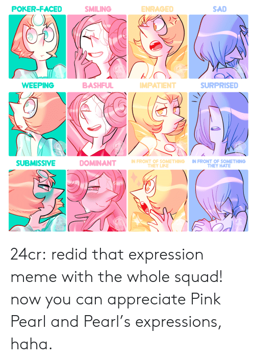Expressions: POKER-FACED  SMILING  ENRAGED  SAD  BASHFUL  WEEPING  SURPRISED  MPATIENT  N FRONT OF SOMETHING IN FRONT OF SOMETHING  SUBMISSIVE  THEY HATE  THEY LIKE 24cr:  redid that expression meme with the whole squad! now you can appreciate Pink Pearl and Pearl's expressions, haha.