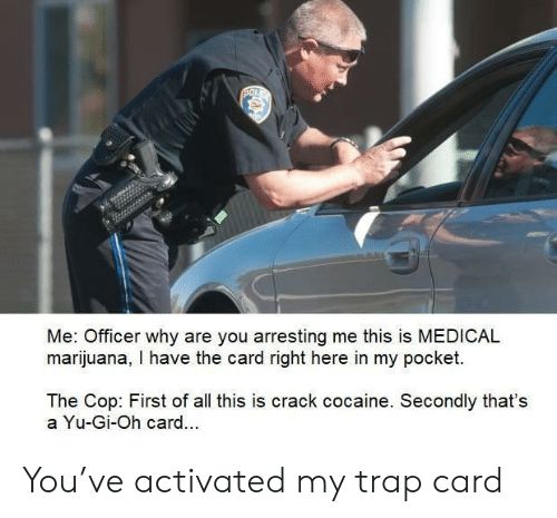 First Of All: POL  Me: Officer why are you arresting me this is MEDICAL  marijuana, I have the card right here in my pocket.  The Cop: First of all this is crack cocaine. Secondly that's  a Yu-Gi-Oh card.. You've activated my trap card