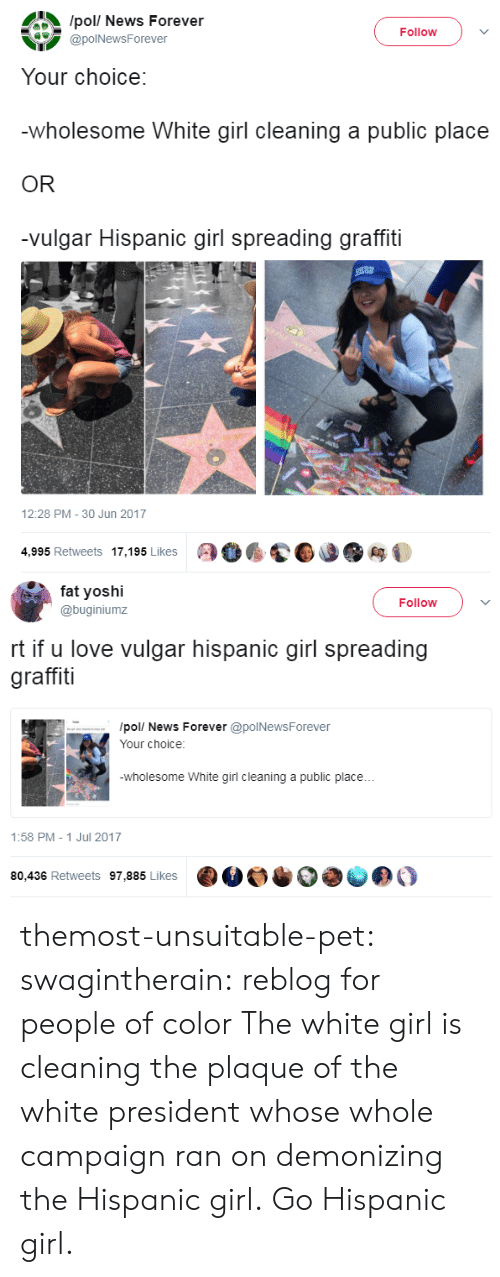 Plaque: /pol/ News Forever  @polNewsForever  Follow )  Your choice:  wholesome White girl cleaning a public place  OR  -vulgar Hispanic girl spreading graffiti  12:28 PM-30 Jun 2017  4,995 Retweets 17,195 Likes   fa yoshi  @buginiumz  Follow  rt if u love vulgar hispanic girl spreading  graffiti  /pol/ News Forever @polNewsForever  Your choice:  wholesome White girl cleaning a public place...  1:58 PM- 1 Jul 2017  80,436 Retweets 97,885 Likes  ·M。·  きの。 themost-unsuitable-pet: swagintherain: reblog for people of color  The white girl is cleaning the plaque of the white president whose whole campaign ran on demonizing the Hispanic girl. Go Hispanic girl.