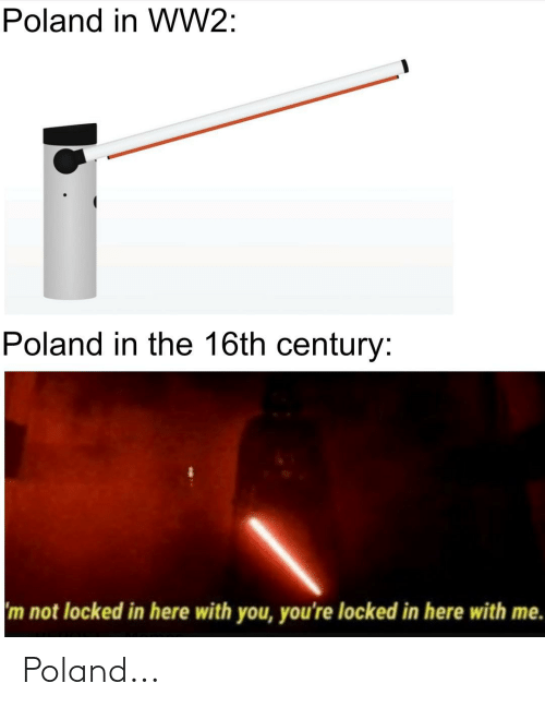 here with me: Poland in WW2:  Poland in the 16th century:  m not locked in here with you, you're locked in here with me. Poland...