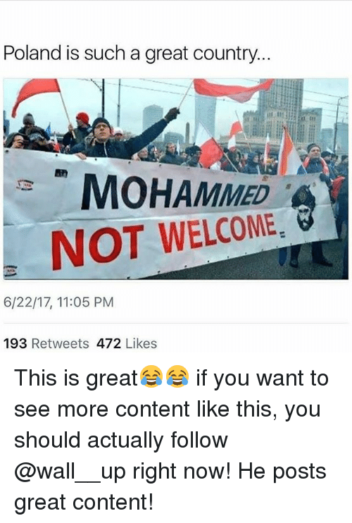 tars: Poland is such a great country...  tar  MOHAMMED  NOT WELCOME  6/22/17, 11:05 PM  193 Retweets 472 Likes This is great😂😂 if you want to see more content like this, you should actually follow @wall__up right now! He posts great content!