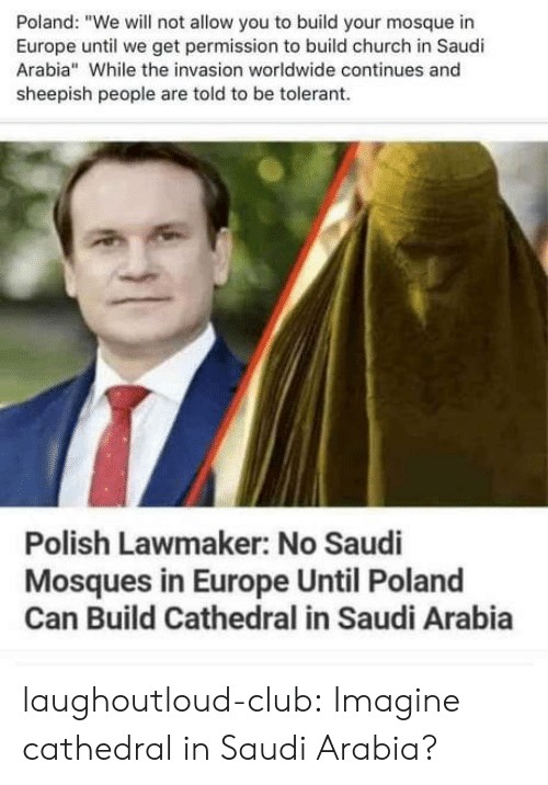 """Saudi Arabia: Poland: """"We will not allow you to build your mosque in  Europe until we get permission to build church in Saudi  Arabia"""" While the invasion worldwide continues and  sheepish people are told to be tolerant  Polish Lawmaker: No Saudi  Mosques in Europe Until Poland  Can Build Cathedral in Saudi Arabia laughoutloud-club:  Imagine cathedral in Saudi Arabia?"""