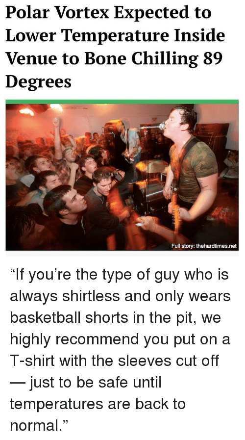 """venue: Polar Vortex Expected to  Lower Temperature Inside  Venue to Bone Chilling 89  Degrees  Full story: thehardtimes.net """"If you're the type of guy who is always shirtless and only wears basketball shorts in the pit, we highly recommend you put on a T-shirt with the sleeves cut off — just to be safe until temperatures are back to normal."""""""