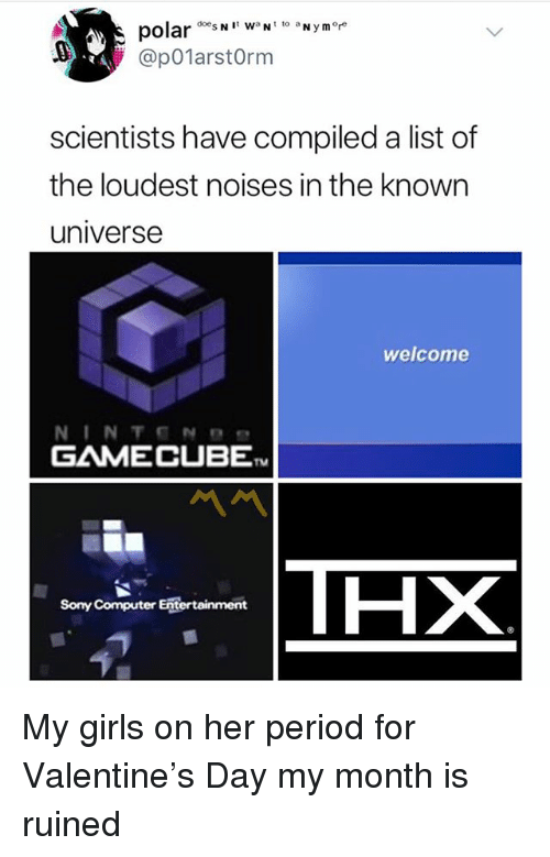Funny, Girls, and Period: polarN  @p01arstOrm  scientists have compiled a list of  the loudest noises in the known  universe  welcome  GAMECUBE  TM  THX  Sony Computer Entertainment My girls on her period for Valentine's Day my month is ruined