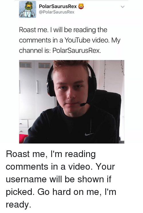 Memes, Roast, and 🤖: PolarsaurusRex  @Polar SaurusRex  Roast me. will be reading the  comments in a YouTube video. My  channel is: PolarSaurusRex. Roast me, I'm reading comments in a video. Your username will be shown if picked. Go hard on me, I'm ready.