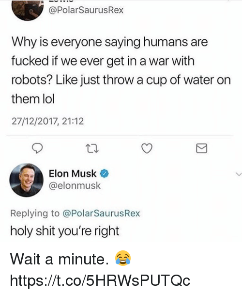 Lol, Shit, and Water: @PolarSaurusRex  Why is everyone saying humans are  fucked if we ever get in a war with  robots? Like just throw a cup of water on  them lol  27/12/2017, 21:12  Elon Musk *  @elonmusk  Replying to @PolarSaurusRex  holy shit you're right Wait a minute. 😂 https://t.co/5HRWsPUTQc
