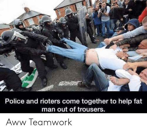 teamwork: Police and rioters come together to help fat  man out of trousers Aww Teamwork