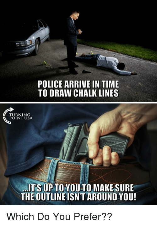 Memes, Police, and Time: POLICE ARRIVE IN TIME  TO DRAW CHALK LINES  TURNING  POINT USA  ITS UP TOYOU TO MAKESURE  THE OUTLINE ISN'T AROUND YOU! Which Do You Prefer??