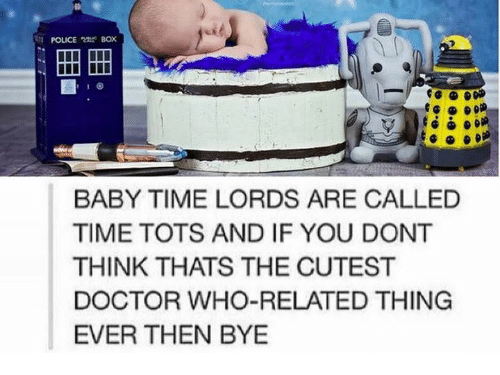 police box: POLICE BOx  BABY TIME LORDS ARE CALLED  TIME TOTS AND IF YOU DONT  THINK THATS THE CUTEST  DOCTOR WHO-RELATED THING  EVER THEN BYE