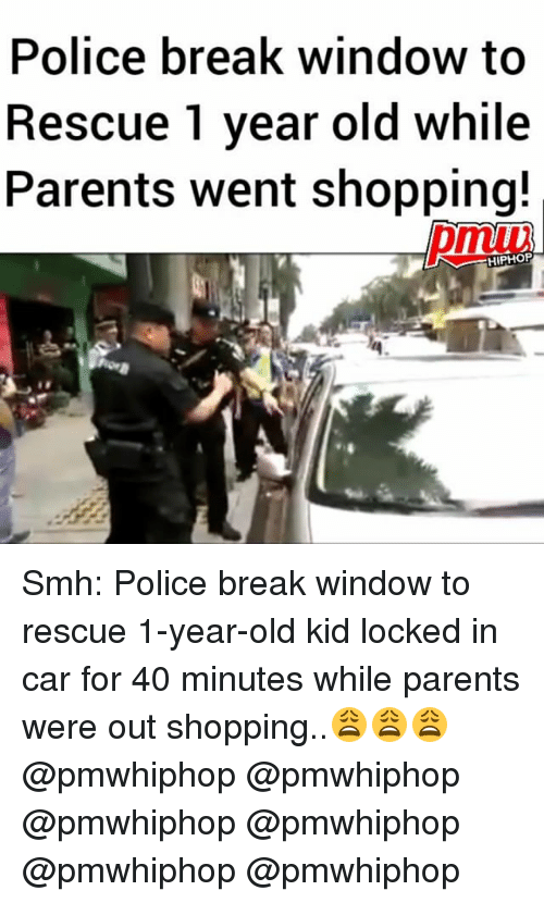 Memes, Parents, and Police: Police break window to  Rescue 1 year old while  Parents went shopping!  HIPHOP Smh: Police break window to rescue 1-year-old kid locked in car for 40 minutes while parents were out shopping..😩😩😩 @pmwhiphop @pmwhiphop @pmwhiphop @pmwhiphop @pmwhiphop @pmwhiphop