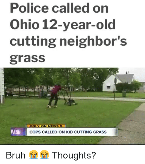 Bruh, Memes, and News: Police called on  Ohio 12-year-old  cutting neighbor's  grass  ONLY ON NEWS  COPS CALLED ON KID CUTTING GRASS Bruh 😭😭 Thoughts?