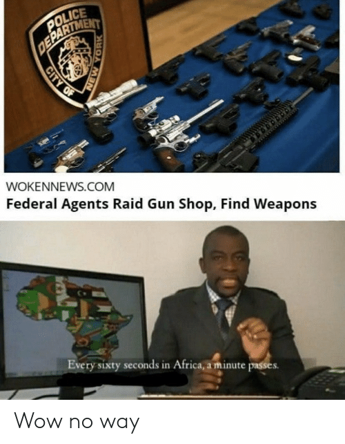 In Africa: POLICE  DEPARTMENT  WOKENNEWS.COM  Federal Agents Raid Gun Shop, Find Weapons  Every sixty seconds in Africa, a minute passes  CITY OF  NEW YORK Wow no way