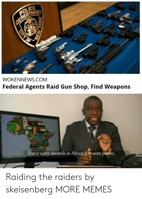 In Africa: POLICE  DEPARTMENT  WOKENNEWS.COM  Federal Agents Raid Gun Shop, Find Weapons  Every sixty seconds in Africa, a minute passes  CITY OF  YORK Raiding the raiders by skeisenberg MORE MEMES