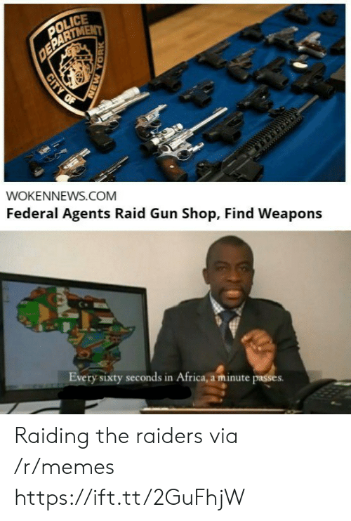 In Africa: POLICE  DEPARTMENT  WOKENNEWS.COM  Federal Agents Raid Gun Shop, Find Weapons  Every sixty seconds in Africa, a minute passes  CITY OF  YORK Raiding the raiders via /r/memes https://ift.tt/2GuFhjW
