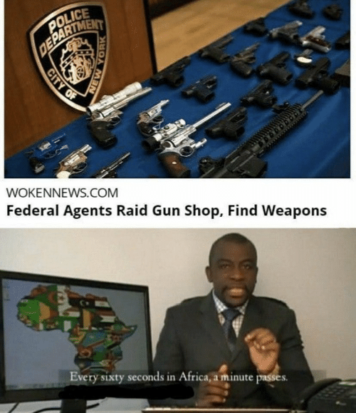 In Africa: POLICE  DEPARTMENT  WOKENNEWS.COM  Federal Agents Raid Gun Shop, Find Weapons  Every sixty seconds in Africa, a minute passes.  CITY OF  NEW YORK