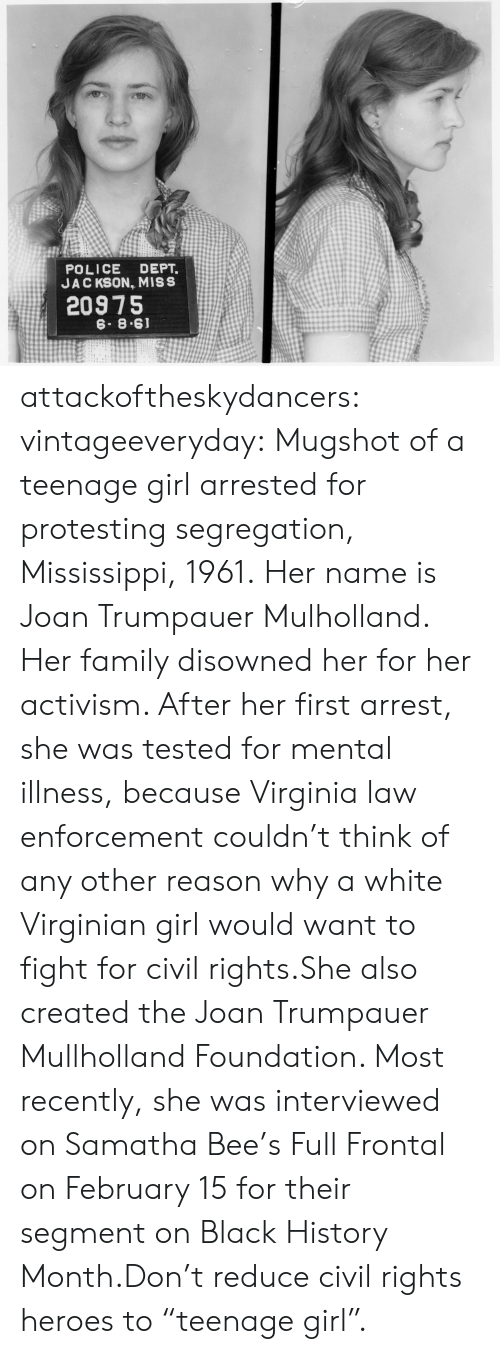 "Black History Month: POLICE DEPT.  JAC KSON, MISS  20975  6. 8.61 attackoftheskydancers: vintageeveryday:   Mugshot of a teenage girl arrested for protesting segregation, Mississippi, 1961. Her name is Joan Trumpauer Mulholland. Her family disowned her for her activism. After her first arrest, she was tested for mental illness, because Virginia law enforcement couldn't think of any other reason why a white Virginian girl would want to fight for civil rights.She also created the Joan Trumpauer Mullholland Foundation. Most recently, she was interviewed on Samatha Bee's Full Frontal on February 15 for their segment on Black History Month.Don't reduce civil rights heroes to ""teenage girl""."