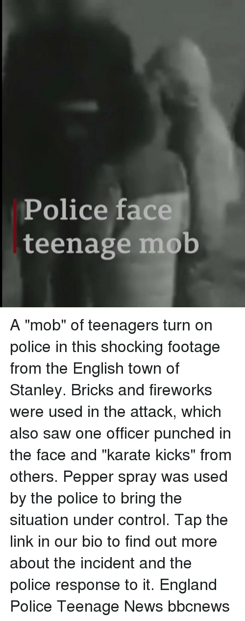 """pepper spray: Police face  teenage mob A """"mob"""" of teenagers turn on police in this shocking footage from the English town of Stanley. Bricks and fireworks were used in the attack, which also saw one officer punched in the face and """"karate kicks"""" from others. Pepper spray was used by the police to bring the situation under control. Tap the link in our bio to find out more about the incident and the police response to it. England Police Teenage News bbcnews"""